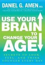Use Your Brain to Change Your Age: Secrets to Look, Feel, and Think Younger Every Day by Daniel Amen