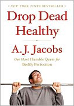 Drop Dead Healthy: One Man's Humble Quest for Bodily Perfection by A.J. Jacobs